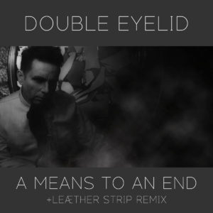 "Toronto Darkwave Act DOUBLE EYELID Announces The Release Of ""A Means To An End"" featuring Remix By LEAETHER STRIP"