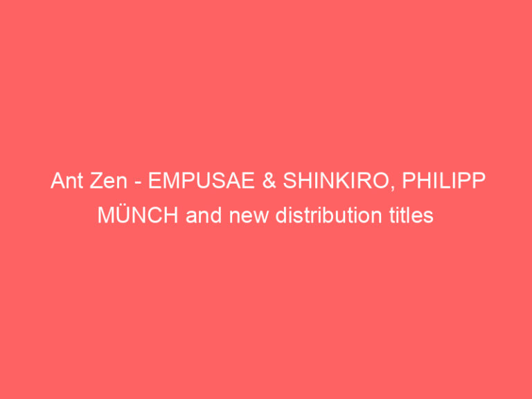 Ant Zen – EMPUSAE & SHINKIRO, PHILIPP MÜNCH and new distribution titles